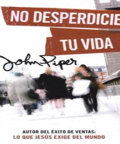 No desperdicies tu vida (PDF) - John Piper