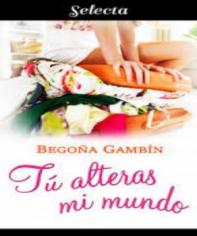 Tú alteras mi mundo (PDF) - Begoña Gambín